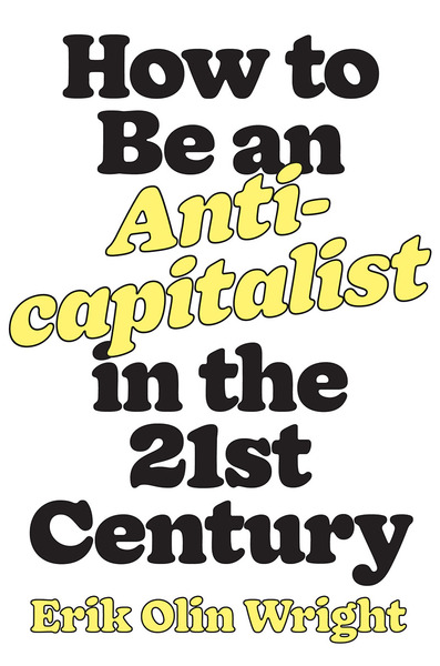 How to Be an Anticapitalist in the Twenty-First Century - Erik Olin Wright - Afterword by Michael Burawoy