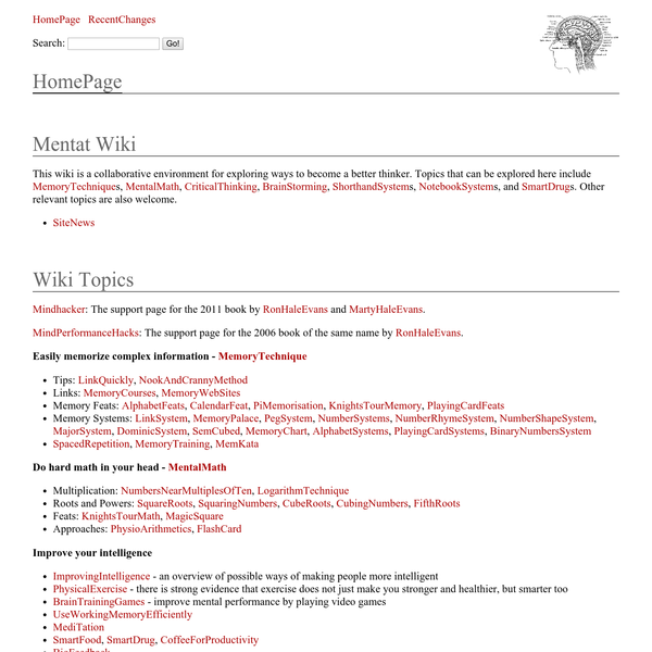 This wiki is a collaborative environment for exploring ways to become a better thinker. Topics that can be explored here include MemoryTechniques, MentalMath, CriticalThinking, BrainStorming, ShorthandSystems, NotebookSystems, and SmartDrug s. Other relevant topics are also welcome.