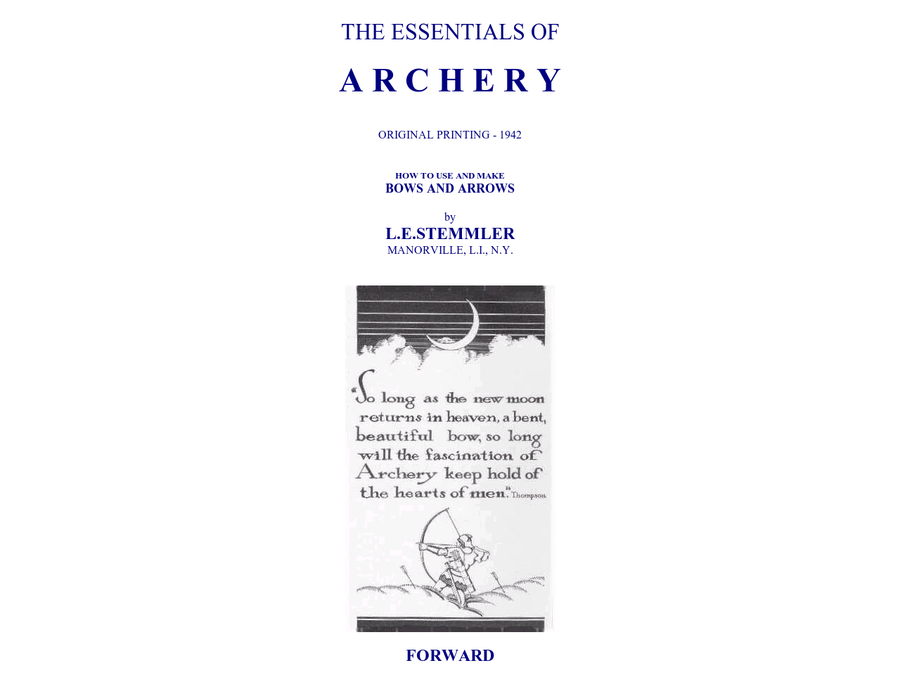 "THE ESSENTIALS OF A R C H E R Y ORIGINAL PRINTING - 1942 HOW TO USE AND MAKE BOWS AND ARROWS by L.E.STEMMLER MANORVILLE, L.I., N.Y. FORWARD ""THE ESSENTIALS OF ARCHERY"", ""How to Use and Make Bows and Arrows"" is an attempt to present the fundamentals of Archery to those who wish to take up the sport."