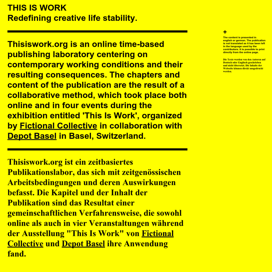 "Time based publishing laboratory about precarious work. The content is a result of a collaborative and croudsourced creation. This publication coincides with the exhibition ""This is work"" by Fictional Collective and Depot Basel."