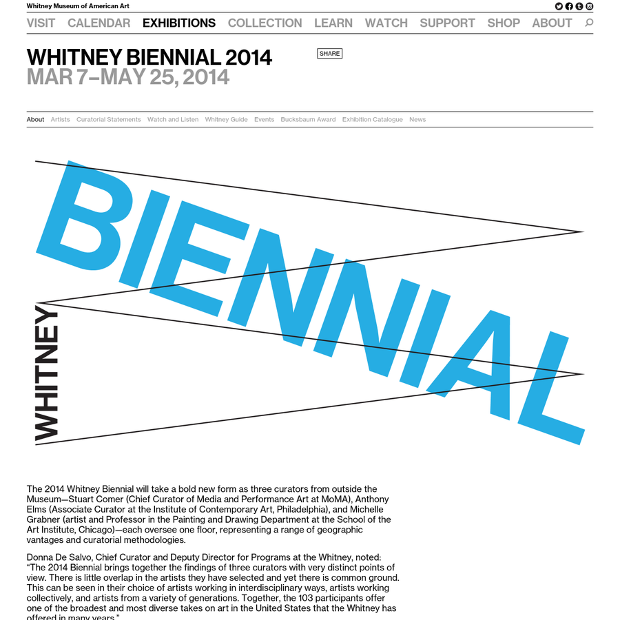 The 2014 Whitney Biennial will take a bold new form as three curators from outside the Museum-Stuart Comer (Chief Curator of Media and Performance Art at MoMA), Anthony Elms (Associate Curator at the Institute of Contemporary Art, Philadelphia), and Michelle Grabner (artist and Professor in the Painting and Drawing Department at the School of the Art Institute, Chicago)-each oversee one floor, representing a range of geographic vantages and curatorial methodologies.