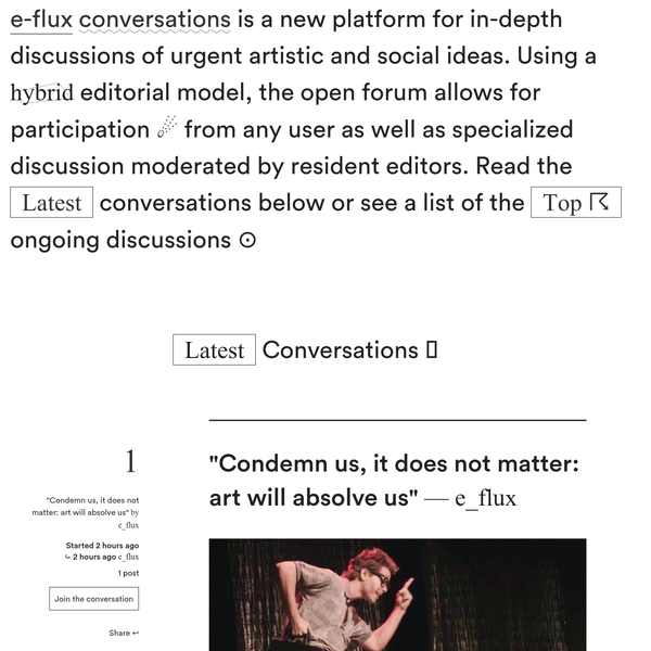 e-flux conversations is a new platform for in-depth discussions of urgent artistic and social ideas. Using a hybrid editorial model, the open forum allows for participation from any user as well as specialized discussion moderated by resident editors.