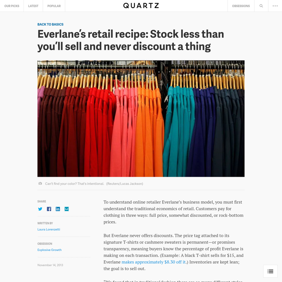 To understand online retailer Everlane's business model, you must first understand the traditional economics of retail. Customers pay for clothing in three ways: full price, somewhat discounted, or rock-bottom prices. But Everlane never offers discounts. The price tag attached to its signature T-shirts or cashmere sweaters is permanent-or promises transparency, meaning buyers know the percentage...