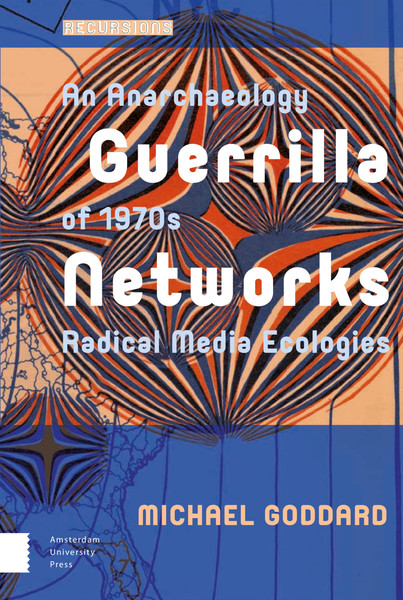 Goddard - Guerrilla Networks: An anarchaeology of 1970s media ecologies