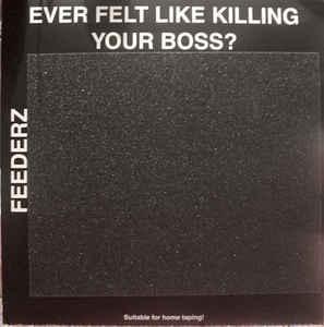 Feederz ever feel like killing your boss