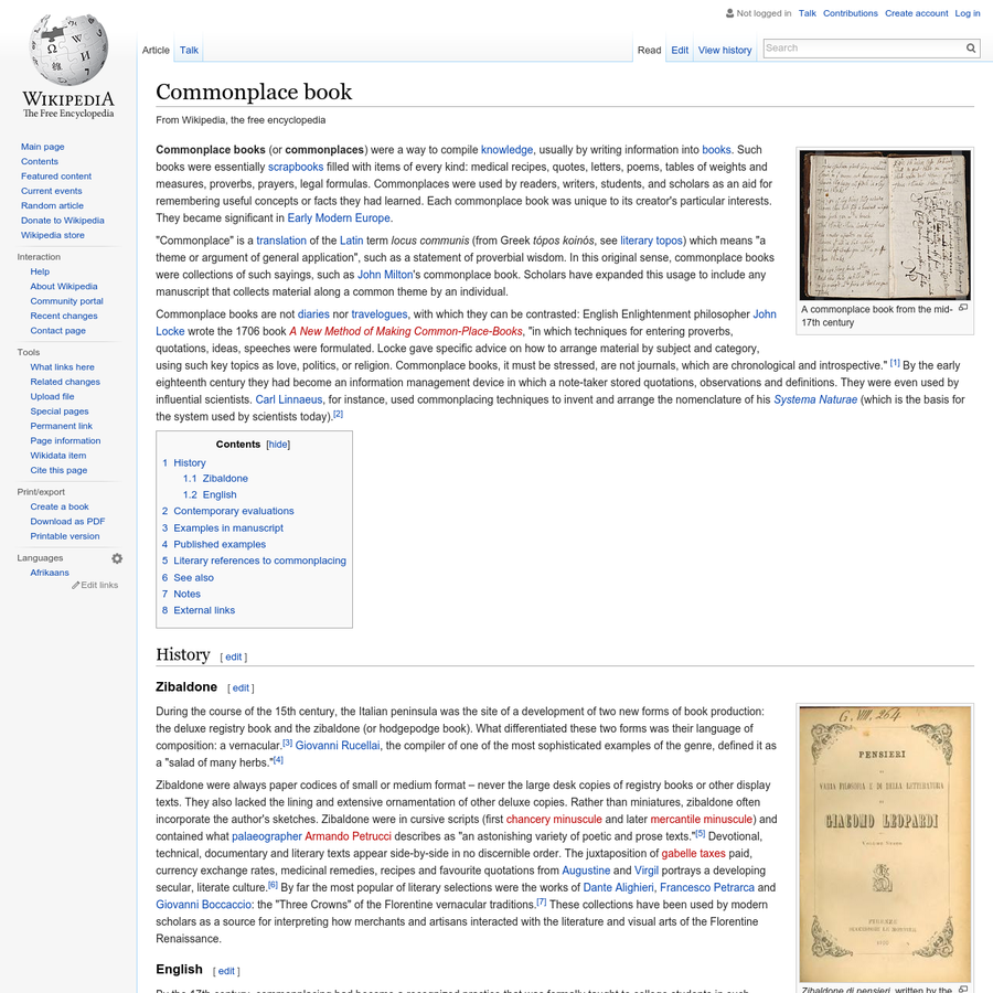 Commonplace books (or commonplaces) were a way to compile knowledge, usually by writing information into books. Such books were essentially scrapbooks filled with items of every kind: medical recipes, quotes, letters, poems, tables of weights and measures, proverbs, prayers, legal formulas.