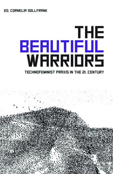 THE BEAUTIFUL WARRIORS - Technofeminist Praxis in the Twenty-First Century - Edited by Cornelia Sollfrank