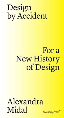 Design by Accodent: For a New History of Design, by Alexandra Midel