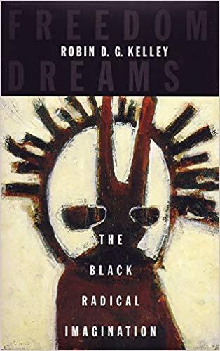 Freedom Dreams: the Black Radical Imagination by Robin D.G. Kelley