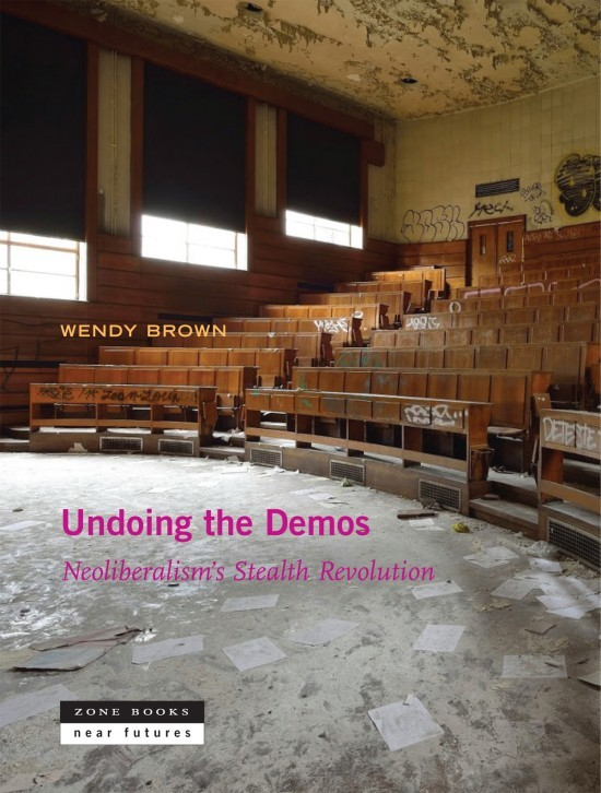 Undoing the Demos: Neoliberalism's Stealth Revolution by Wendy Brown