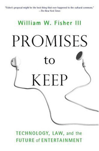 Promises to Keep: Technology, Law, and the Future of Entertainment by William W. Fisher III
