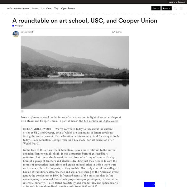 image] From Artforum, a panel on the future of arts education in light of recent mishaps at USK Roski and Cooper Union. In partial below, the full version via Artforum. HELEN MOLESWORTH: We've convened today to talk about the current crises at USC and Cooper, both of which are symptoms of larger problems facing the entire concept of art education in this country.