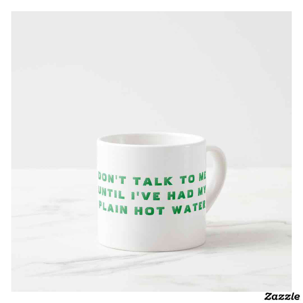"""DON'T TALK TO ME UNTIL I'VE HAD MY PLAIN HOT WATER"" espresso mug 6oz"