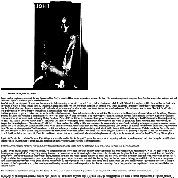 Zorn's triumphs over the past 20 years have been many, including running his own thriving and fiercely independent record label, Tzadik. When I first met him in 1981, he was blowing duck calls in buckets of water at fringe venues like 8BC, Roulette, Chandelier and his own tiny clubhouse, the Saint.