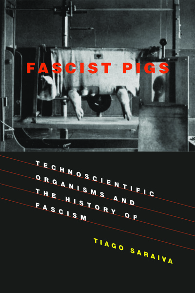 Fascist Pigs - Technoscientific Organisms and the History of Fascism -Tiago Saraiva