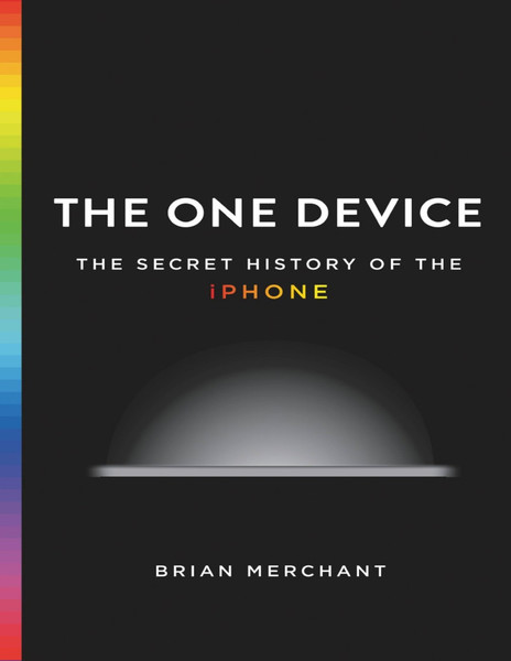 The One Device - The Secret History of the iPhone - Brian Merchant