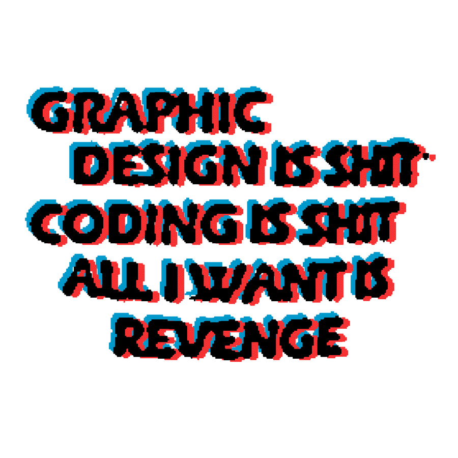 GRAPHIC DESIGN IS SHIT    CODING IS SHIT