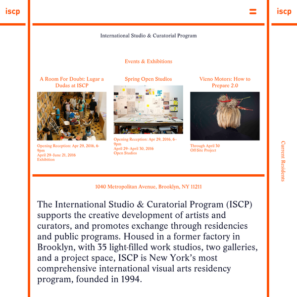The International Studio & Curatorial Program (ISCP) supports the creative development of artists and curators, and promotes exchange through residencies and public programs. Housed in a former factory in Brooklyn, with 35 light-filled work studios, two galleries, and a project space, ISCP is New York's most comprehensive international visual arts residency program, founded in 1994.