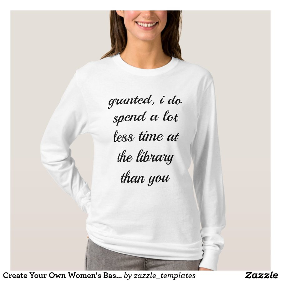"""granted, i spend a lot less time at the library than you"" basic long sleeve shirt"