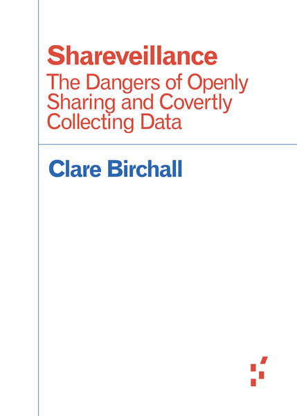 Shareveillance - The Dangers of Openly Sharing and Covertly Collecting Data -  Clare Birchall