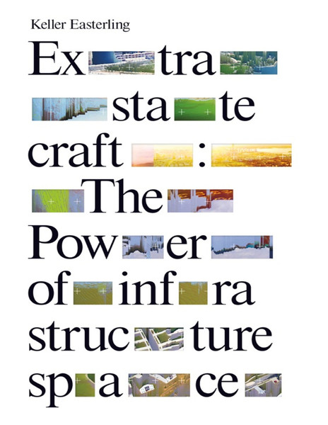 keller easterling extrastatecraft the power of infrastructure space