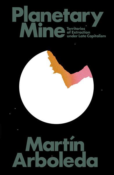 Planetary Mine - Territories of Extraction under Late Capitalism - Martín Arboleda