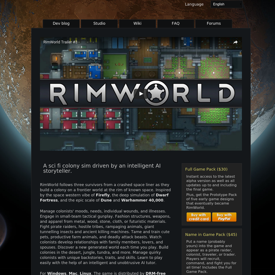 A sci fi colony sim driven by an intelligent AI storyteller. RimWorld follows three survivors from a crashed space liner as they build a colony on a frontier world at the rim of known space. Inspired by the space western vibe of Firefly, the deep simulation of Dwarf Fortress, and the epic scale of Dune and Warhammer 40,000.