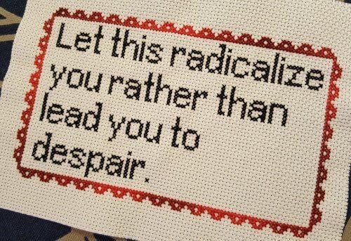 """Let this radicalize you rather than lead you to despair"" needlepoint"