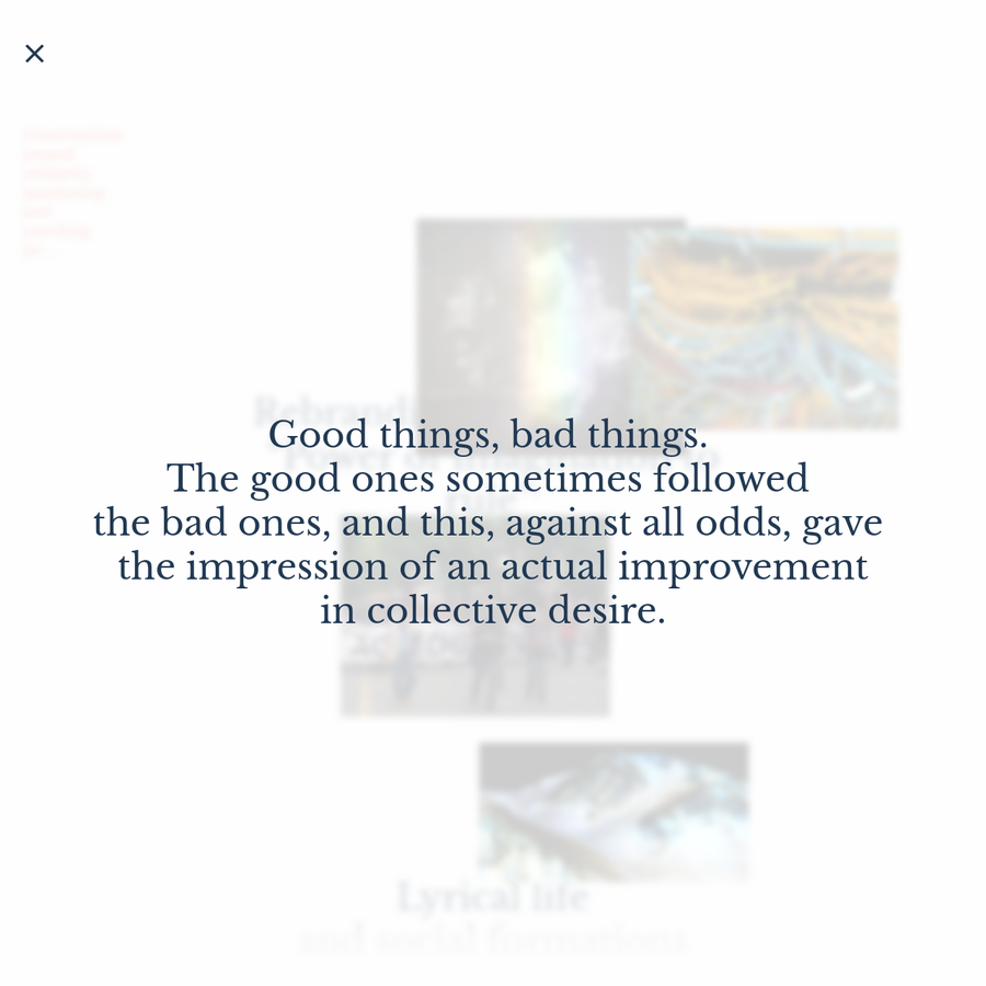 Good things, bad things. The good ones sometimes followed the bad ones, and this, against all odds, gave the impression of an actual improvement� in collective desire.