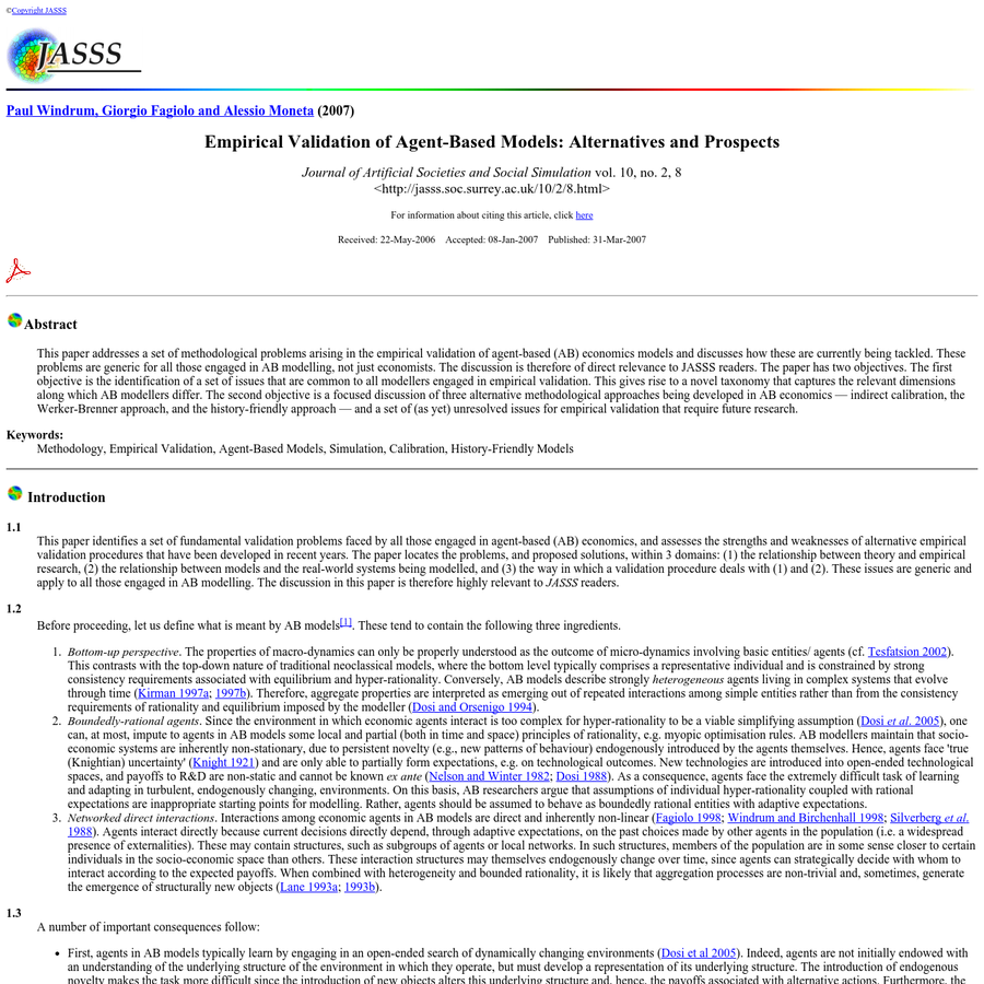Copyright JASSS Paul Windrum, Giorgio Fagiolo and Alessio Moneta (2007) Empirical Validation of Agent-Based Models: Alternatives and Prospects Journal of Artificial Societies and Social Simulation vol. 10, no. 2, 8 For information about citing this article, click here Received: 22-May-2006 Accepted: 08-Jan-2007 Published: 31-Mar-2007 This paper addresses a set of methodological problems arising in the empirical validation of agent-based (AB) economics models and discusses how these are currently being tackled.
