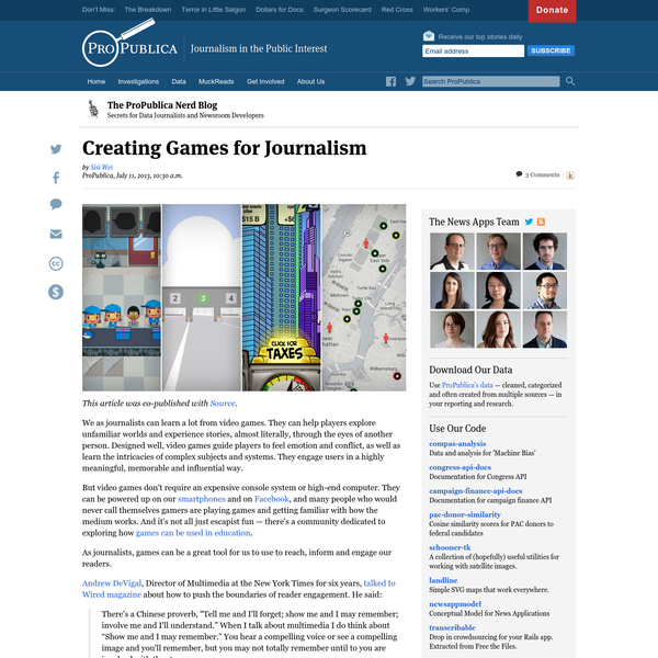 Use ProPublica's data - cleaned, categorized and often created from multiple sources - in your reporting and research. Turning Data Into Stories This article was co-published with Source. We as journalists can learn a lot from video games. They can help players explore unfamiliar worlds and experience stories, almost literally, through the eyes of another person.