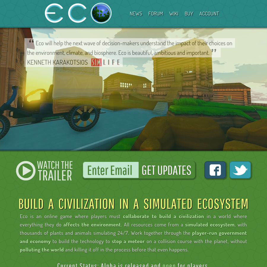 Eco is an online game where players must collaborate to build a civilization in a world where everything they do affects the environment. All resources come from a simulated ecosystem, with thousands of plants and animals simulating 24/7.