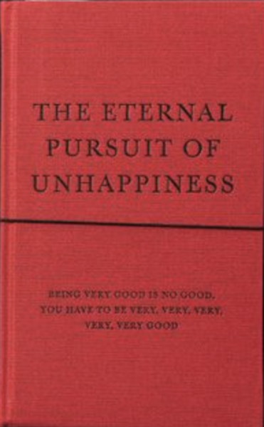 The Eternal Pursuit of Unhappiness Being Very Good Is No Good,You Have to Be Very, Very, Very, Very, Very Good