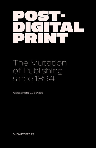"Alessandro Ludovico / ""Post-Digital Print: The Mutation of Publishing Since 1894"""