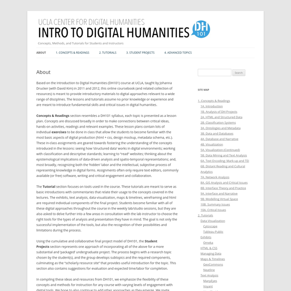 Based on the Introduction to Digital Humanities (DH101) course at UCLA, taught by Johanna Drucker (with David Kim) in 2011 and 2012, this online coursebook (and related collection of resources) is meant to provide introductory materials to digital approaches relevant to a wide range of disciplines.