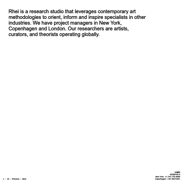 Rhei is a research studio that leverages contemporary art methodologies to orient, inform and inspire specialists in other industries. We have project managers in New York, Copenhagen and London. Our researchers are artists, curators, and theorists operating globally.