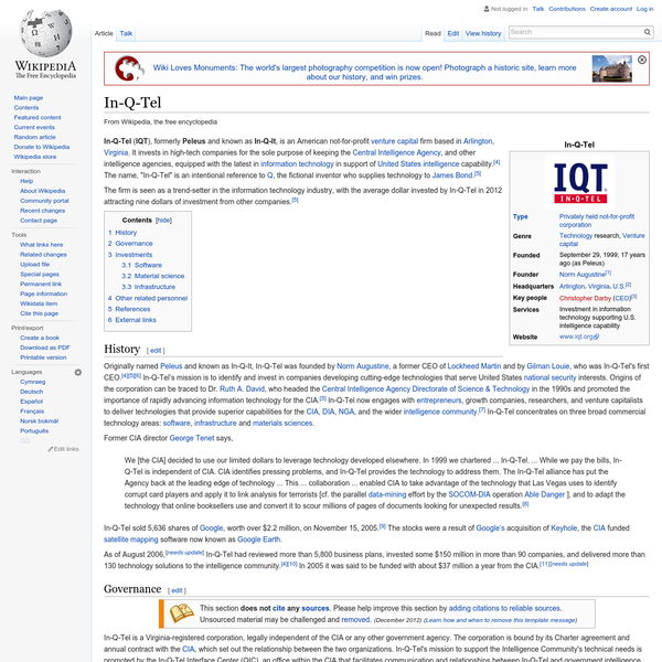In-Q-Tel ( IQT), formerly Peleus and known as In-Q-It, is an American not-for-profit venture capital firm based in Arlington, Virginia. It invests in high-tech companies for the sole purpose of keeping the Central Intelligence Agency, and other intelligence agencies, equipped with the latest in information technology in support of United States intelligence capability.