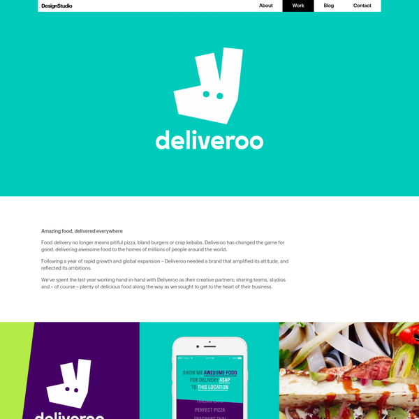 Amazing food, delivered everywhere Food delivery no longer means pitiful pizza, bland burgers or crap kebabs. Deliveroo has changed the game for good, delivering awesome food to the homes of millions of people around the world. Following a year of rapid growth and global expansion - Deliveroo needed a brand that amplified its attitude, and reflected its ambitions.