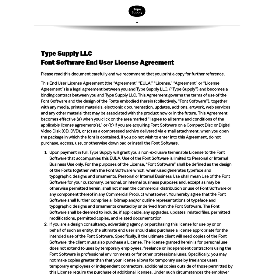 "This End User License Agreement (the ""Agreement"" ""EULA,"" ""License,"" ""Agreement"" or ""License Agreement"") is a legal agreement between you and Type Supply LLC. (""Type Supply"") and becomes a binding contract between you and Type Supply LLC."