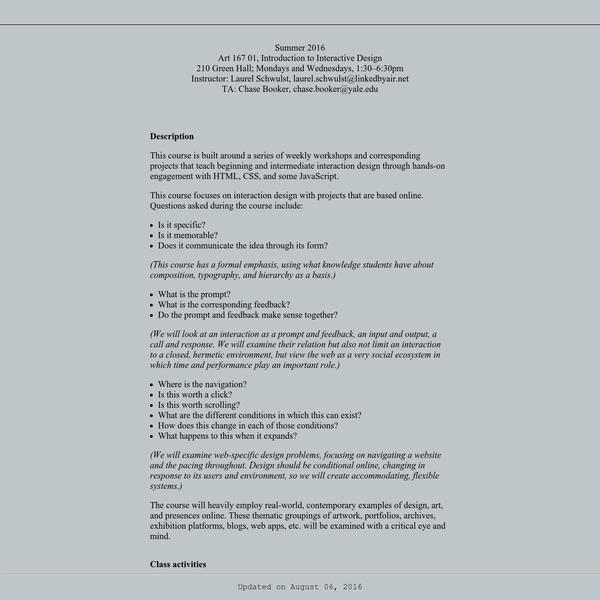 Summer 2016 Art 167 01, Introduction to Interactive Design 210 Green Hall; Mondays and Wednesdays, 1:30-6:30pm Instructor: Laurel Schwulst, laurel.schwulst@linkedbyair.net TA: Chase Booker, chase.booker@yale.edu
