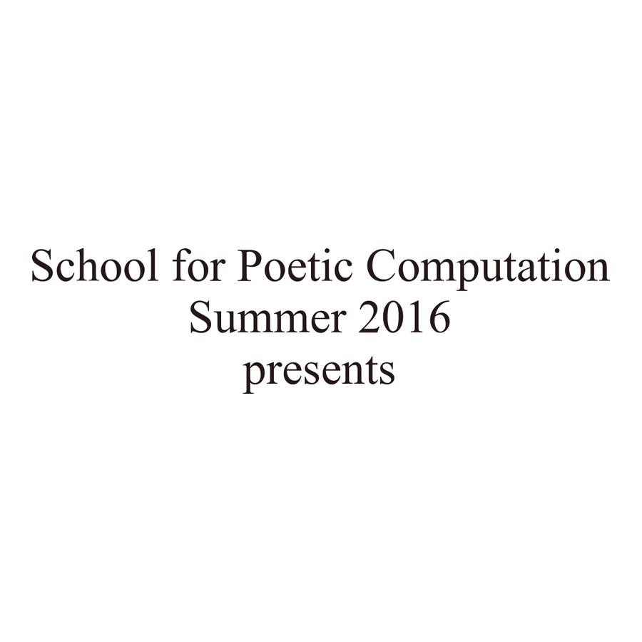 School for Poetic Computation (SFPC) Summer 2016 Final Showcase