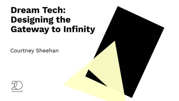 """Dream Tech: Designing the Gateway to Infinity"" Courtney Sheehan - Interaction20"