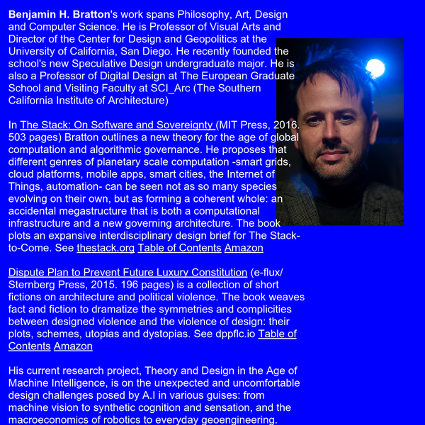 Benjamin H. Bratton's work spans Philosophy, Art, Design and Computer Science. He is Professor of Visual Arts and Director of the Center for Design and Geopolitics at the University of California, San Diego. He recently founded the school's new Speculative Design undergraduate major.
