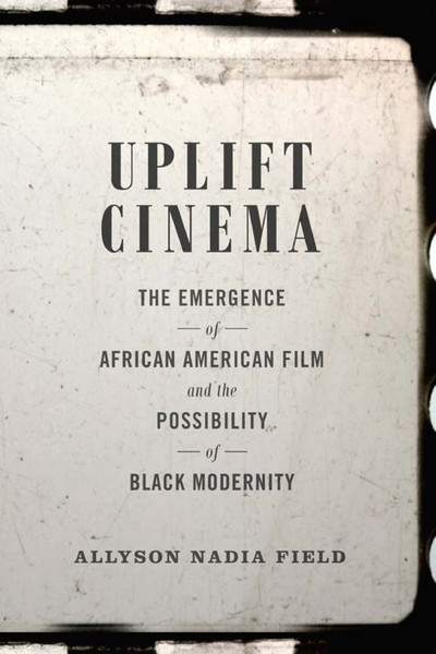 allyson-nadia-field-uplift-cinema_-the-emergence-of-african-american-film-and-the-possibility-of-black-modernity-duke-univer...