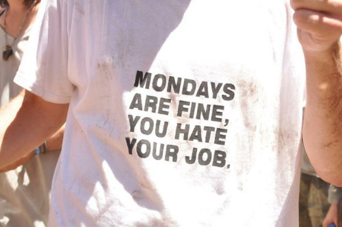 MONDAYS ARE FINE, YOU HATE YOUR JOB