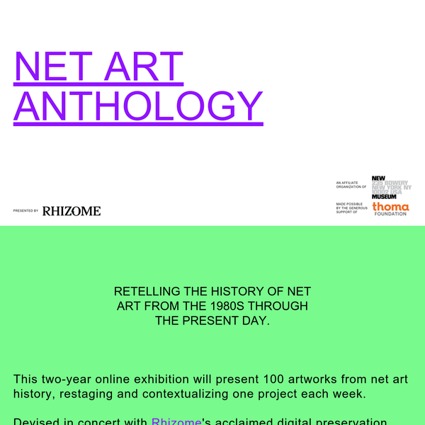 Retelling the history of net art from the 1980s through the present day. This two-year online exhibition will present 100 artworks from net art history, restaging and contextualizing one project each week. Devised in concert with Rhizome's acclaimed digital preservation department, Net Art Anthology also aims to address the shortage of historical perspectives on a field in which even the most prominent artworks are often inaccessible.