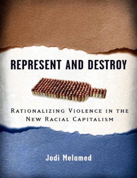 Represent and Destroy - Rationalizing Violence in the New Racial Capitalism - Jodi Melamed