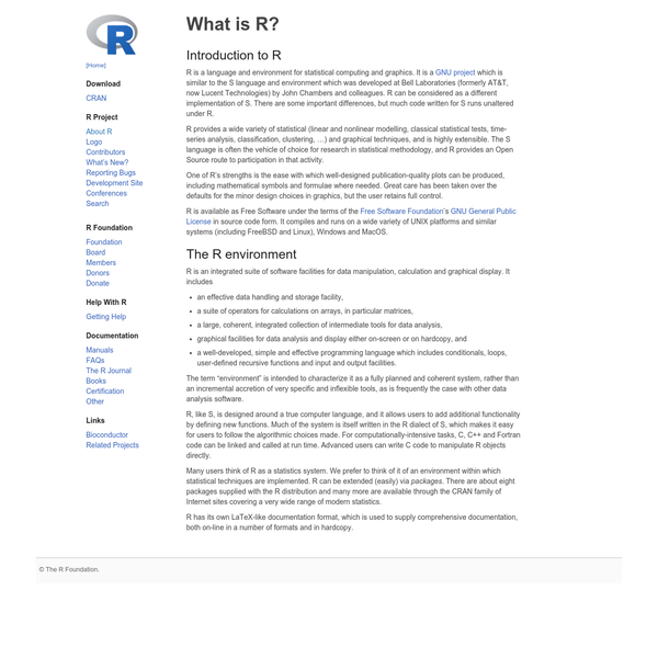 R, like S, is designed around a true computer language, and it allows users to add additional functionality by defining new functions. Much of the system is itself written in the R dialect of S, which makes it easy for users to follow the algorithmic choices made.