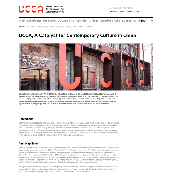 Ullens Center for Contemporary Art (UCCA) is the international institution at the heart of Beijing's 798 Art District. Each year it presents a wide range of exhibitions and educational programs, highlighting artists from China and beyond, and encouraging the public to engage with contemporary art and culture.