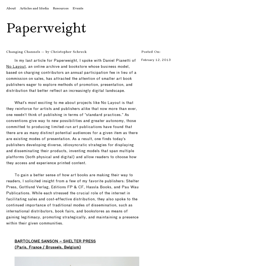 In my last article for Paperweight, I spoke with Daniel Pianetti of No Layout, an online archive and bookstore whose business model, based on charging contributors an annual participation fee in lieu of a commission on sales, has attracted the attention of smaller art book publishers eager to explore methods of promotion, presentation, and distribution that better reflect an increasingly digital landscape.